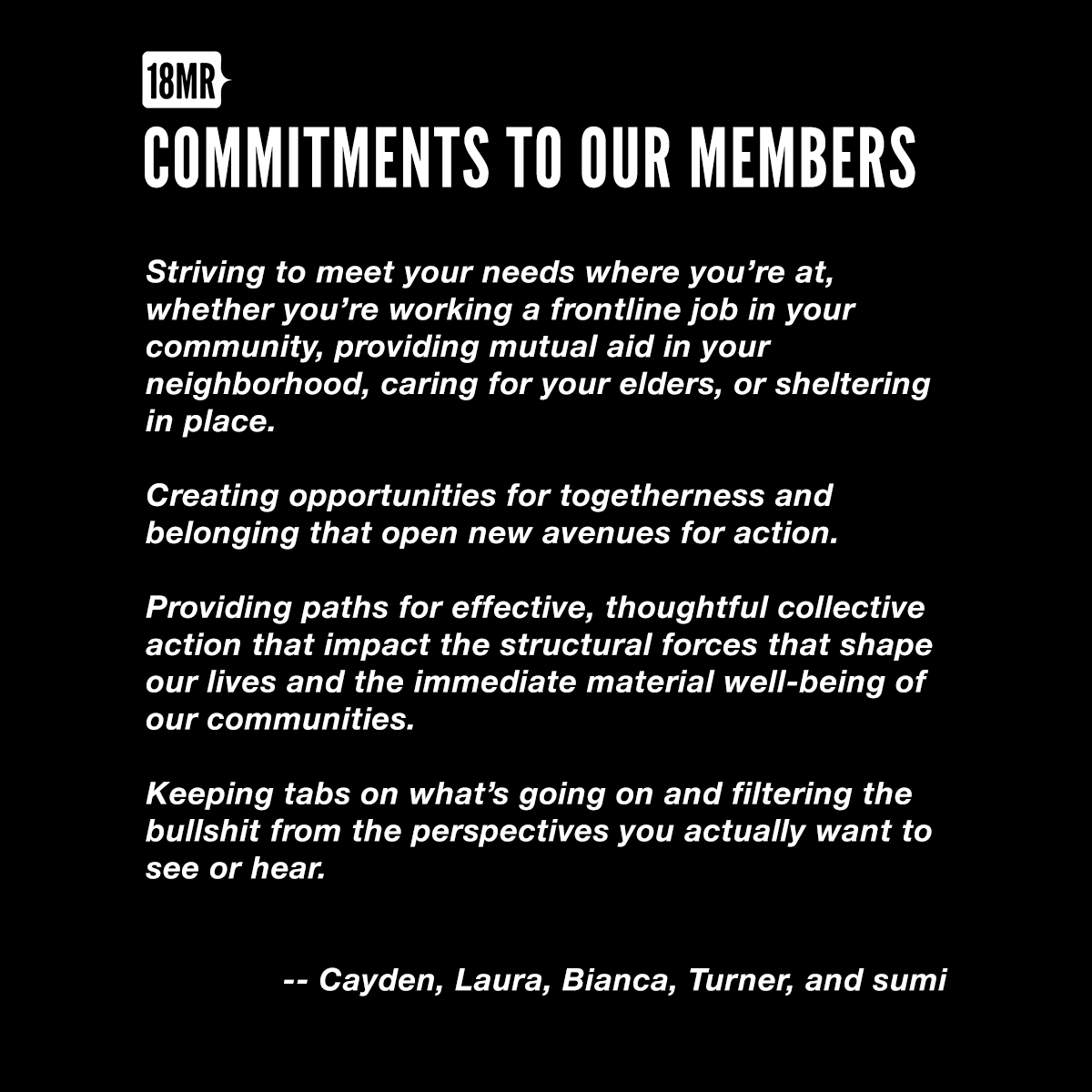 Our Commitments to Our Members - Striving to meet your needs where you're at, whether you're working a frontline job in your community, providing mutual aid in your neighborhood, caring for your elders, or sheltering in place.- Creating opportunities for togetherness and belonging that open new avenues for action. -Providing paths for effective, thoughtful collective action that impact the structural forces that shape our lives and the immediate material well-being of our communities. - Keeping tabs on what's going on and filtering the bullshit from the perspectives you actually want to see or hear.