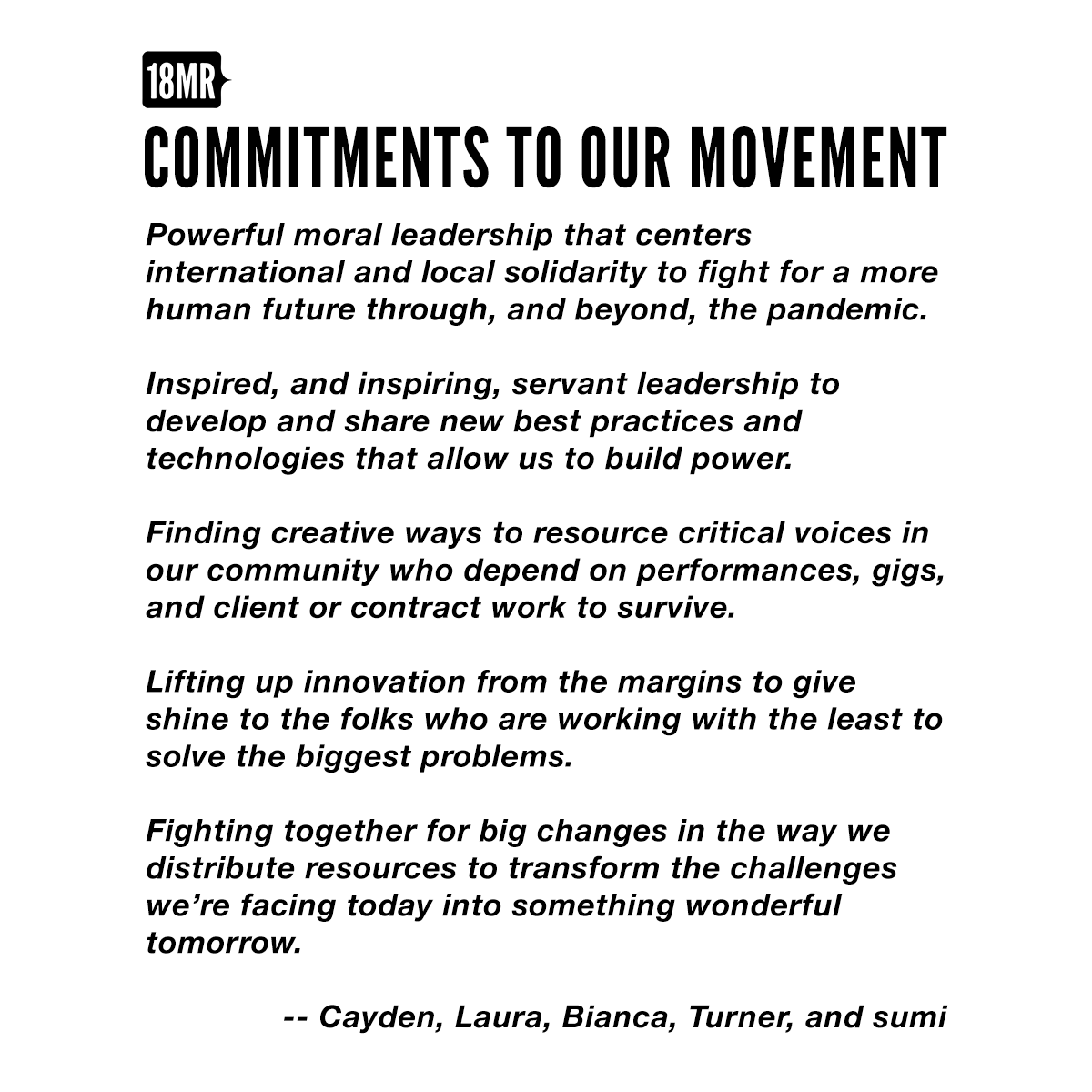 Our Commitments to Our Movements - Powerful moral leadership that centers international and local solidarity to fight for a more human future through, and beyond, the pandemic. - Inspired, and inspiring, servant leadership to develop and share new best practices and technologies that allow us to build power. - Finding creative ways to resource critical voices in our community who depend on performances, gigs, and client or contract work to survive. - Lifting up innovation from the margins to give shine to the folks who are working with the least to solve the biggest problems. - Fighting together for big changes in the way we distribute resources to transform the challenges we're facing today into something wonderful tomorrow.