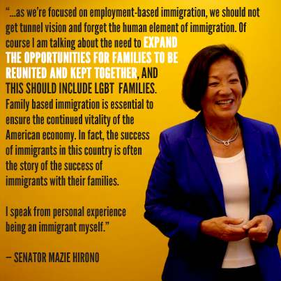 A photograph of Sen. Mazie Hirono, wearing a blue suit on a yellow background. The text reads: '...as we're focused on employment-based immigration, we should not get tunnel vision and forget the human element of immigration. Of course I am talking about the need to expand the opportunities for families to be reunited and kept together. And this should include LGBT families. Family based immigration is essential to ensure the continued vitality of the American economy. In fact, the success of immigrants in this country is often the story of the success of immigrants with their families. I speak from personal experience being an immigrant myself.' - Senator Mazie Hirono