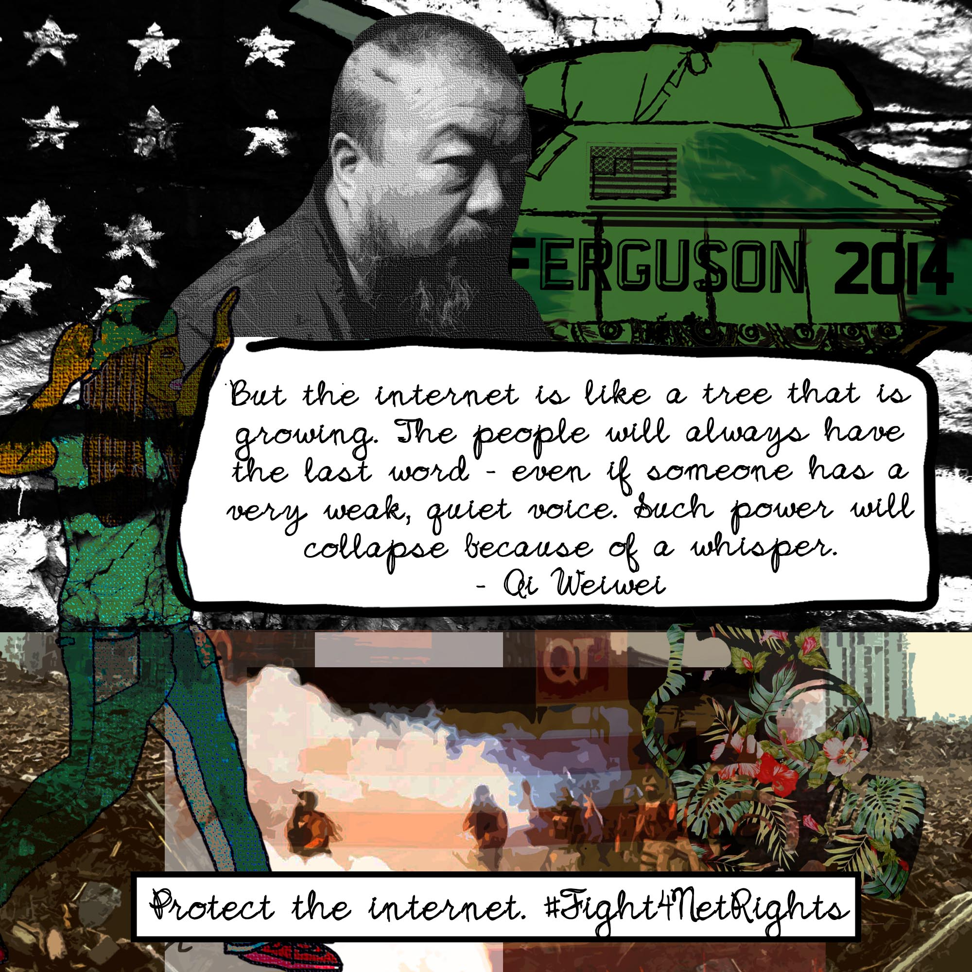 A collage featuring Chinese artist Ai Weiwei, a green tank with the text 'Ferguson 2014', protestors in the streets, and a drawing of a Black man with his hands up is overlayed with the text 'But the internet is like a tree that is growing. The people will always have the last word - even if someone has a very weak, quiet voice. Such power will collapse because of a whisper.' - Ai Weiwei. 'Protect the internet. #Fight4NetRights'