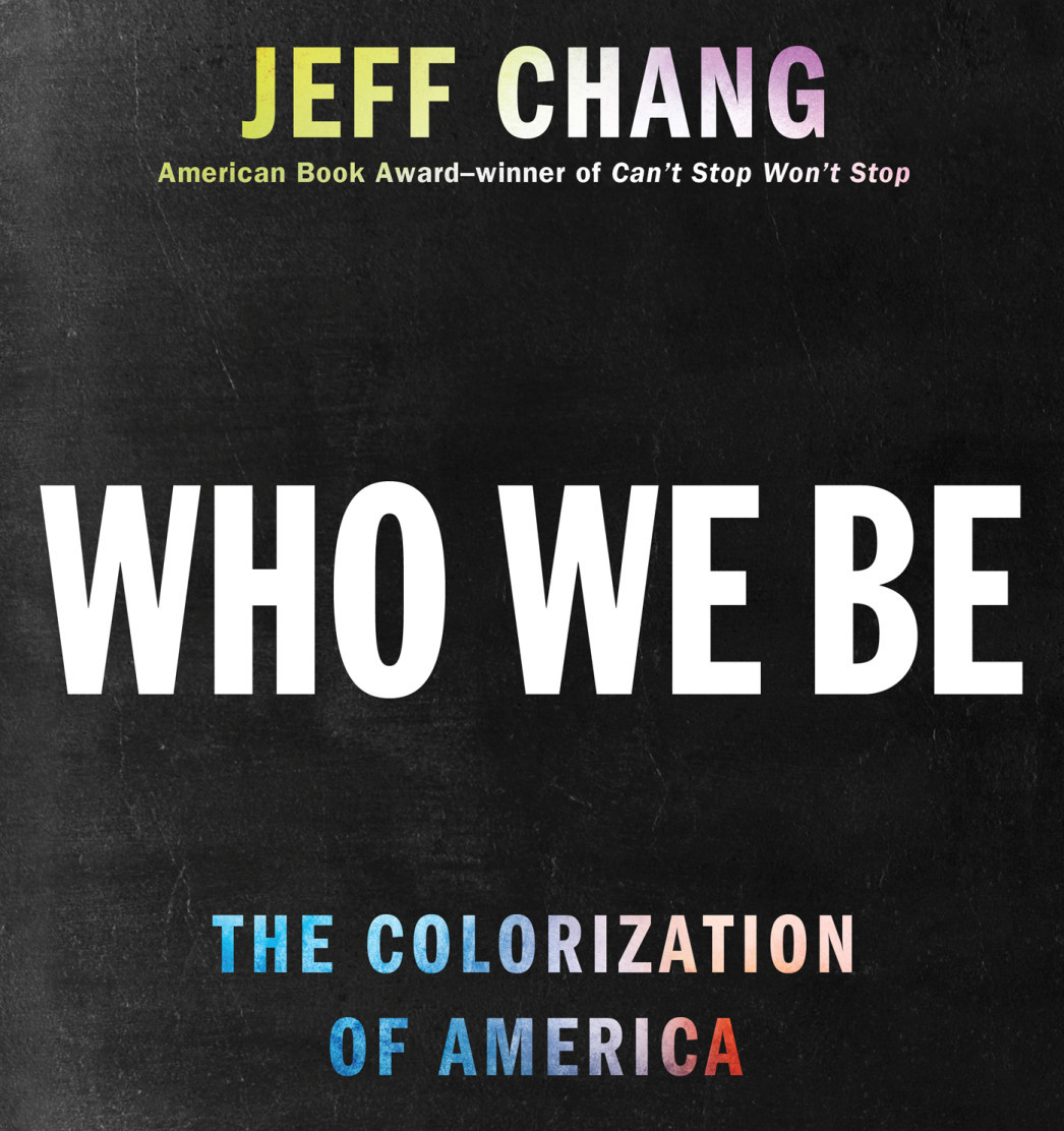 The cover of Jeff Chang's 2014 book, 'Who We Be,' with the autho's name at the top, citing him as 'American Book Award-winning Author of 'Can't Stop Won't Stop'. The title is in big white block letters in the center. At the bottom, the subtitle 'The Colorization of America' is in red and pink.
