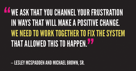 On a black background, a quote from Lesley McSpadden & Michael Brown, Sr.'s press release: 'We ask that you channel your frustration in ways that will make a positive change. We need to work together to fix the system that allowed this to happen.